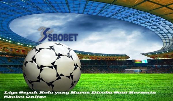 Liga Sepak Bola yang Harus Dicoba Saat Bermain Sbobet Online